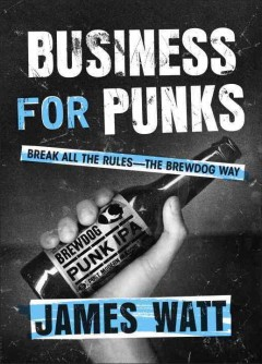 Business for punks : break all the rules--the BrewDog way / James Watt.