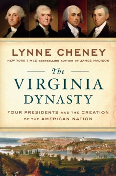 The Virginia dynasty : four presidents and the creation of the American nation / Lynne Cheney. - Lynne Cheney.