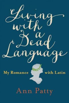 Living with a dead language : my romance with Latin / Ann Patty.