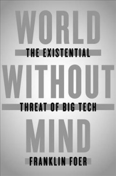 World without mind : the existential threat of big tech / Franklin Foer.