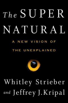 The super natural : a new vision of the unexplained / Whitley Strieber and Jeffrey J. Kripal.
