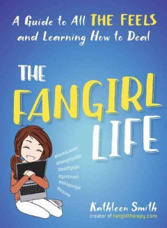 The fangirl life : a guide to feeling all the feels and learning how to deal / Kathleen Smith.