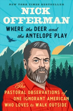 Where the deer and the antelope play : the pastoral observations of one ignorant American who loves to walk outside / Nick Offerman. - Nick Offerman.