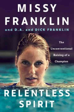 Relentless spirit : the unconventional raising of a champion / Missy Franklin and D.A. and Dick Franklin, with Daniel Paisner. - Missy Franklin and D.A. and Dick Franklin, with Daniel Paisner.