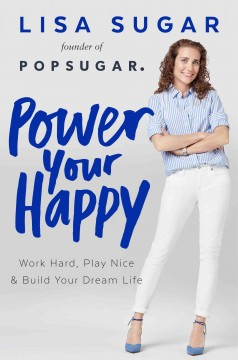 Power your happy : work hard, play nice, and build your dream life / Lisa Sugar. - Lisa Sugar.