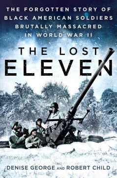 The lost eleven : the forgotten story of black American soldiers brutally massacred in World War II / Denise George and Robert Child. - Denise George and Robert Child.
