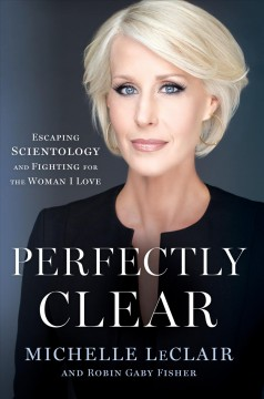 Perfectly clear : escaping Scientology and fighting for the woman I love / Michelle LeClair and Robin Gaby Fisher.