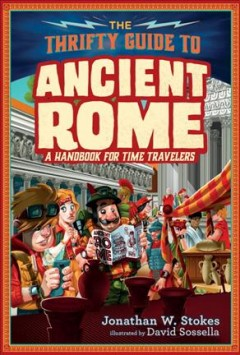 The thrifty time traveler's guide to ancient Rome : a handbook of time travelers / by Jonathan W. Stokes ; illustrated by David Sossella. - by Jonathan W. Stokes ; illustrated by David Sossella.