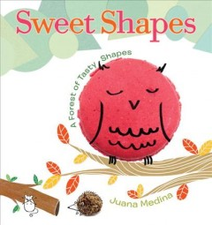 Sweet shapes : a forest of tasty shapes / by Juana Medina.