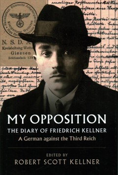 My opposition : the diary of Friedrich Kellner - a German against the Third Reich / translated and edited by Robert Scott Kellner ; with a foreword by Alan E. Steinweis. - translated and edited by Robert Scott Kellner ; with a foreword by Alan E. Steinweis.