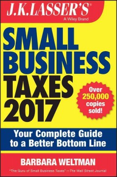J.K. Lasser's small business taxes 2017 : your complete guide to a better bottom line / Barbara Weltman.