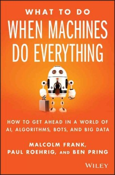 What to do when machines do everything : how to get ahead in a world of AI, algorithms, bots, and big data / Malcolm Frank, Paul Roehrig, and Ben Pring. - Malcolm Frank, Paul Roehrig, and Ben Pring.