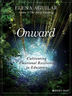 Onward : cultivating emotional resilience in educators / Elena Aguilar.