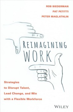 Reimagining work : strategies to disrupt talent, lead change, and win with a flexible workforce / Robert Biederman, Pat Petitti, Peter Maglathlin. - Robert Biederman, Pat Petitti, Peter Maglathlin.