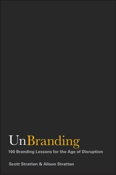 UnBranding : 100 branding lessons for the age of disruption / Scott Stratten & Alison Stratten. - Scott Stratten & Alison Stratten.