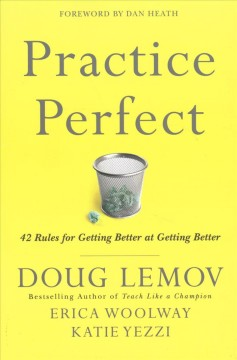 Practice perfect : 42 rules for getting better at getting better / Doug Lemov, Erica Woolway, Katie Yezzi ; foreword by Dan Heath.