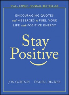 Stay positive : encouraging quotes and messages to fuel your life with positive energy / Jon Gordon, Daniel Decker. - Jon Gordon, Daniel Decker.