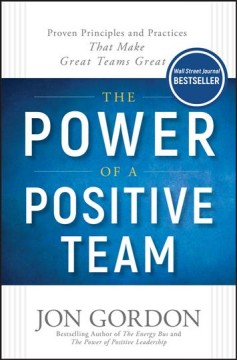 The power of a positive team : proven principles and practices that make great teams great / by Jon Gordon.