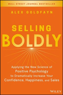 Selling boldly : applying the new science of positive psychology to dramatically increase your confidence, happiness, and sales / by Alex Goldfayn.