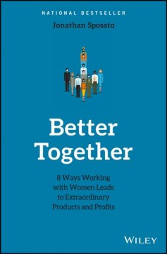 Better together : 8 ways working with women leads to extraordinary products and profits / Jonathan Sposato. - Jonathan Sposato.