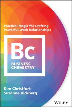 Business chemistry : practical magic for crafting powerful work relationships / Kim Christfort, Suzanne Vickberg. - Kim Christfort, Suzanne Vickberg.