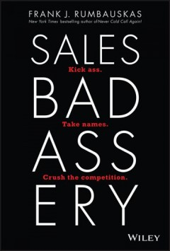 Sales badassery : kick ass, take names, crush the competition. / Frank J. Rumbauskas, Jr. - Frank J. Rumbauskas, Jr.