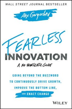 Fearless innovation : going beyond the buzzword to continuously drive growth, improve the bottom line, and enact change / Alex Goryachev. - Alex Goryachev.