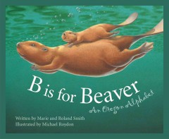 B is for beaver : an Oregon alphabet / written by Marie and Roland Smith ; illustrated by Michael Roydon.
