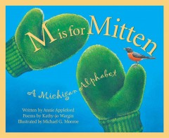 M is for mitten : a Michigan alphabet book / written by Annie Appleford, poems by Kathy-Jo Wargin ; illustrated by Michael G. Monroe.
