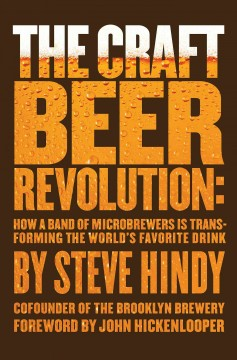 The craft beer revolution : how a band of microbrewers is transforming the world's favorite drink / Steve Hindy ; foreword by John Hickenlooper.
