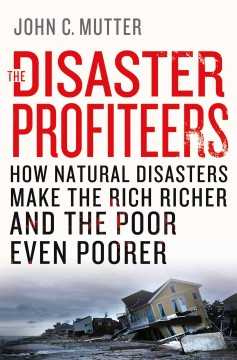 Disaster profiteers : how natural disasters make the rich richer and the poor even poorer / John C. Mutter.