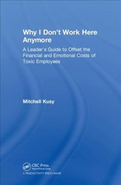 Why I don't work here anymore : a leader's guide to offset the financial and emotional costs of toxic employees / Dr. Mitchell Kusy. - Dr. Mitchell Kusy.