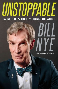 Unstoppable : harnessing science to change the world / Bill Nye ; edited by Corey S. Powell.