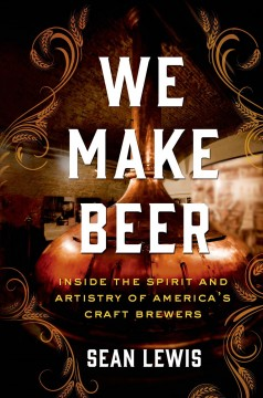 We make beer : inside the spirit and artistry of America's craft brewers / Sean Lewis.