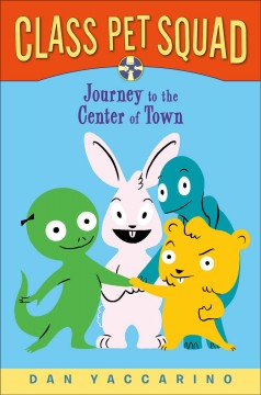 Class pet squad : journey to the center of town / Dan Yaccarino. - Dan Yaccarino.