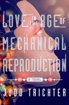 Love in the age of mechanical reproduction : a novel / Judd Trichter.