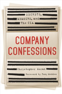 Company confessions : secrets, memoirs, and the CIA / Christopher Moran.