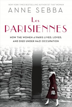 Les Parisiennes : how the women of Paris lived, loved, and died under Nazi occupation / Anne Sebba.