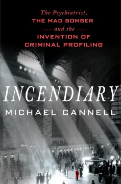Incendiary : the psychiatrist, the mad bomber, and the invention of criminal profiling / Michael Cannell.