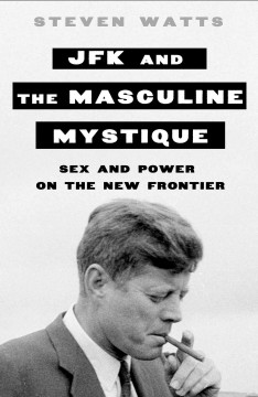 JFK and the masculine mystique : sex and power on the New Frontier / Steven Watts.