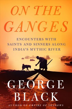 On the Ganges : encounters with saints and sinners on India's mythic river / George Black.
