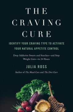 The craving cure : identify your craving type to activate your natural appetite control / Julia Ross.