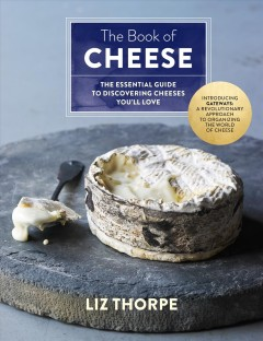 The book of cheese : the essential guide to discovering cheeses you'll love / Liz Thorpe ; photography by Ellen Silverman. - Liz Thorpe ; photography by Ellen Silverman.