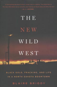 The new wild west : black gold, fracking, and life in a North Dakota boomtown / Blaire Briody.