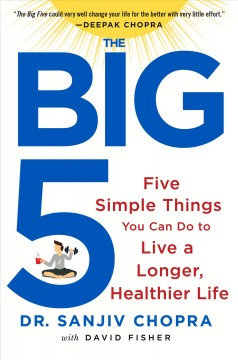 The big five : five simple things you can do to live a longer, healthier life / Dr. Sanjiv Chopra, with David Fisher.