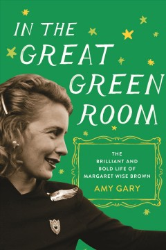 In the great green room : the brilliant and bold life of Margaret Wise Brown / Amy Gary. - Amy Gary.