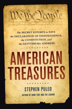 American treasures : the secret efforts to save the Declaration of Independence, the Constitution, and the Gettysburg Address / Stephen Puleo. - Stephen Puleo.
