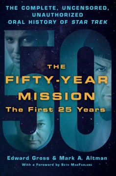 The fifty year mission : the complete, uncensored, unauthorized oral history of Star trek / Edward Gross and Mark A. Altman ; foreword by Seth MacFarlane. - Edward Gross and Mark A. Altman ; foreword by Seth MacFarlane.