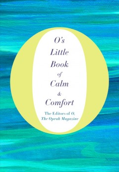 O's little book of calm & comfort /  the editors of O, the Oprah Magazine.