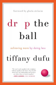 Drop the ball : achieving more by doing less / Tiffany Dufu ; foreword by Gloria Steinem. - Tiffany Dufu ; foreword by Gloria Steinem.